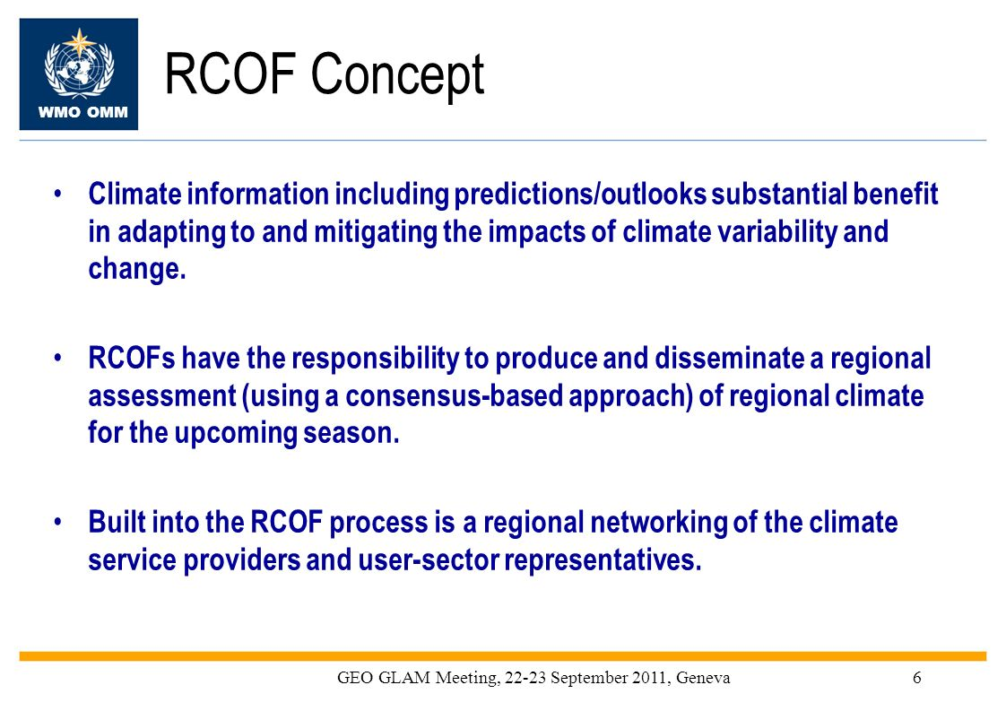 WMO OMM GEO GLAM Meeting, 22-23 September 2011, Geneva6 RCOF Concept Climate information including predictions/outlooks substantial benefit in adaptin