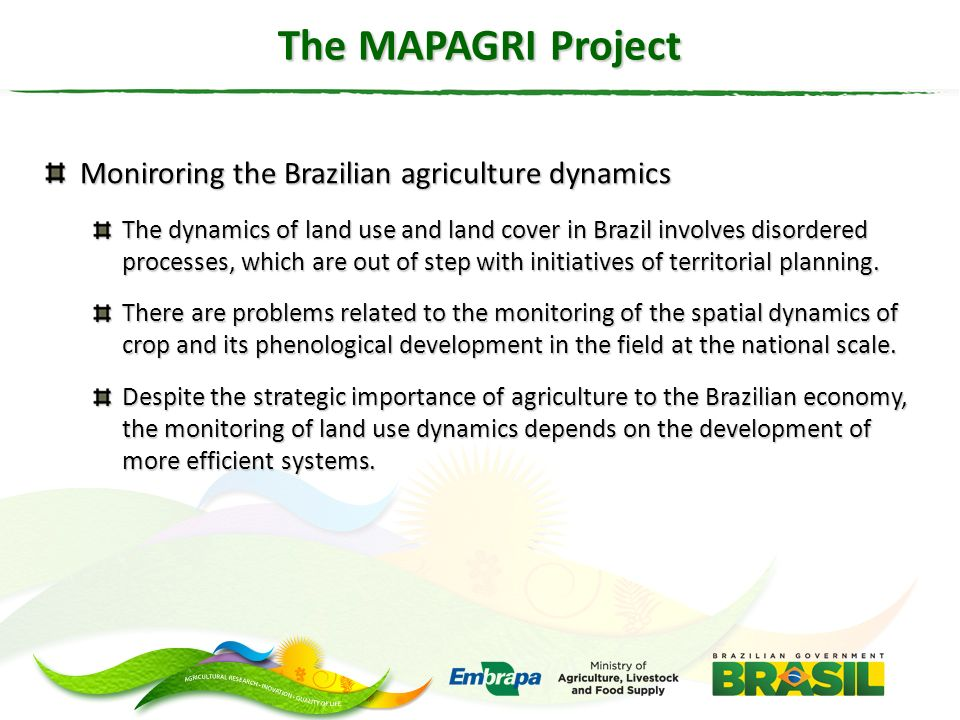 The MAPAGRI Project Moniroring the Brazilian agriculture dynamics The dynamics of land use and land cover in Brazil involves disordered processes, whi