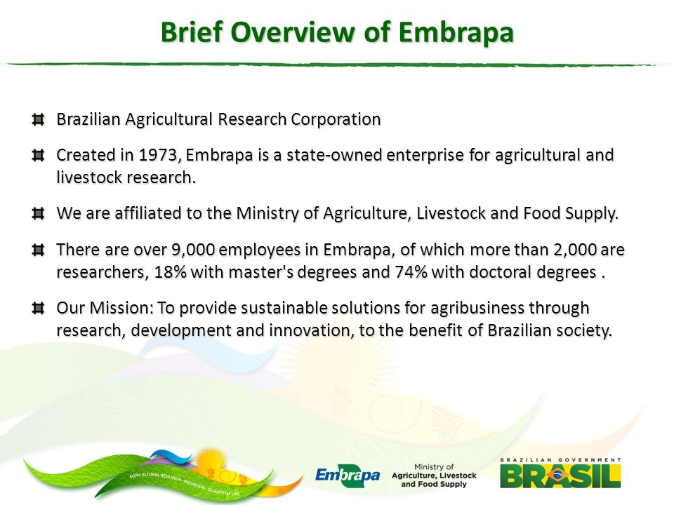 Brief Overview of Embrapa Brazilian Agricultural Research Corporation Created in 1973, Embrapa is a state-owned enterprise for agricultural and livest