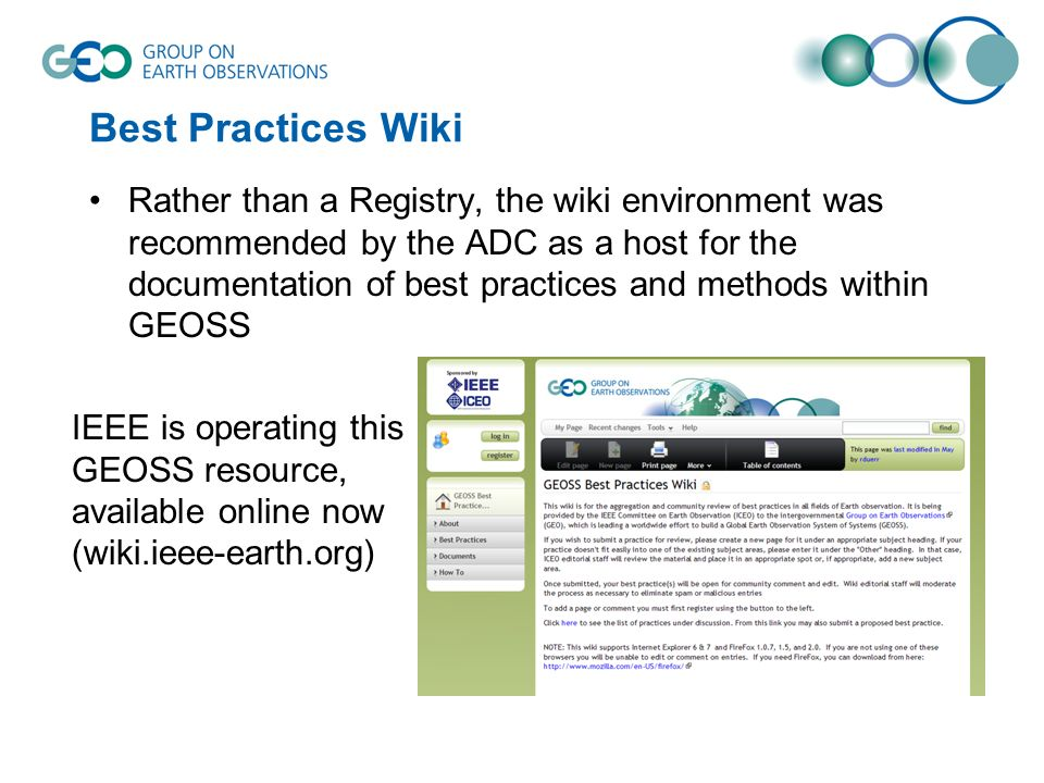 Best Practices Wiki Rather than a Registry, the wiki environment was recommended by the ADC as a host for the documentation of best practices and methods within GEOSS IEEE is operating this GEOSS resource, available online now (wiki.ieee-earth.org)