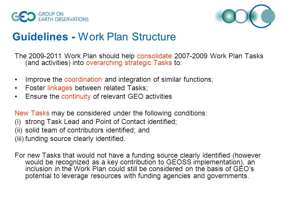 Guidelines - Work Plan Structure The 2009-2011 Work Plan should help consolidate 2007-2009 Work Plan Tasks (and activities) into overarching strategic Tasks to: Improve the coordination and integration of similar functions; Foster linkages between related Tasks; Ensure the continuity of relevant GEO activities New Tasks may be considered under the following conditions: (i)strong Task Lead and Point of Contact identified; (ii)solid team of contributors identified; and (iii)funding source clearly identified.