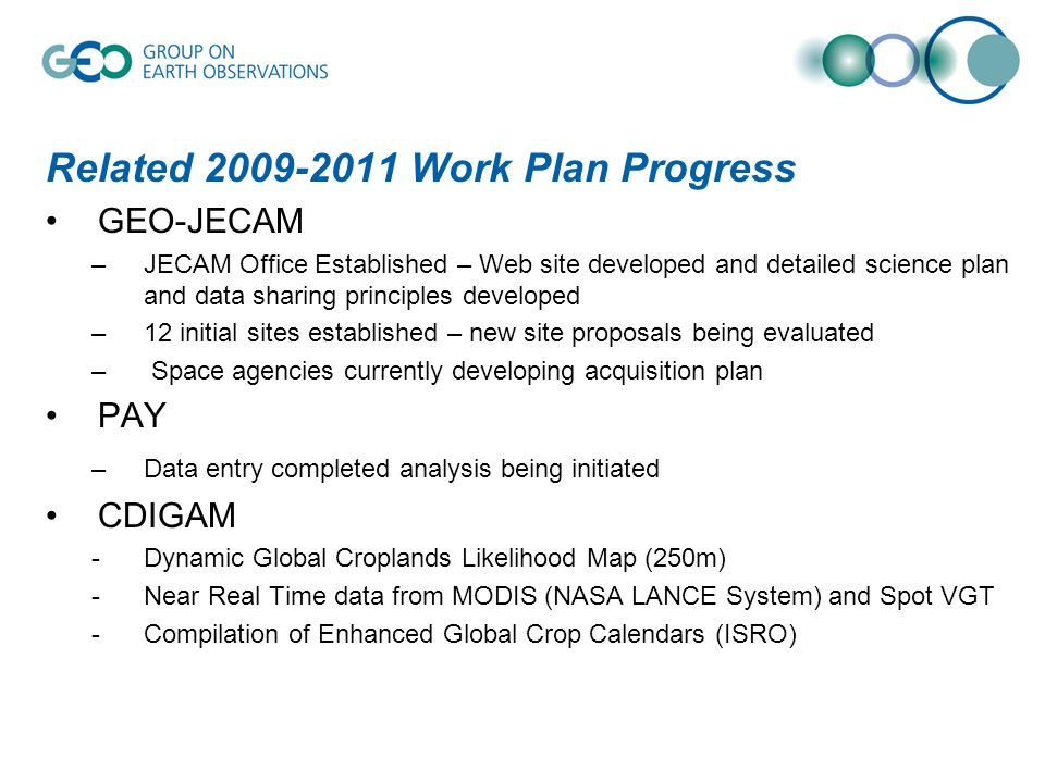 Related 2009-2011 Work Plan Progress GEO-JECAM –JECAM Office Established – Web site developed and detailed science plan and data sharing principles developed –12 initial sites established – new site proposals being evaluated – Space agencies currently developing acquisition plan PAY –Data entry completed analysis being initiated CDIGAM -Dynamic Global Croplands Likelihood Map (250m) -Near Real Time data from MODIS (NASA LANCE System) and Spot VGT -Compilation of Enhanced Global Crop Calendars (ISRO)