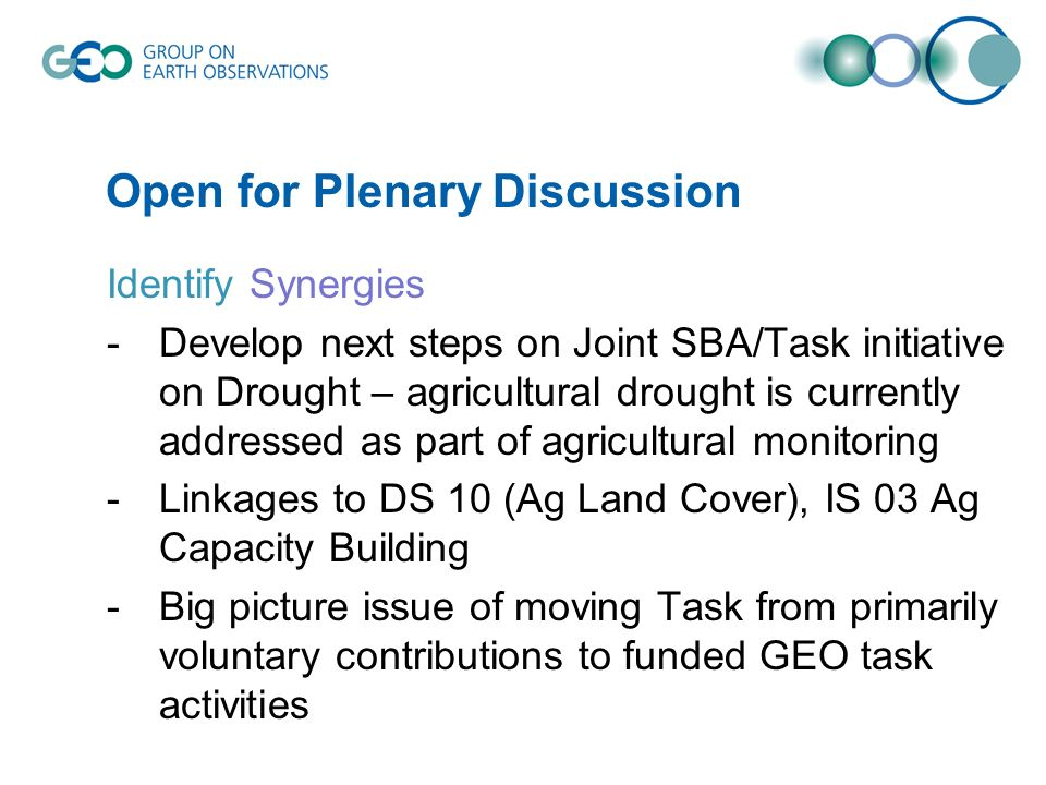 Open for Plenary Discussion Identify Synergies -Develop next steps on Joint SBA/Task initiative on Drought – agricultural drought is currently addressed as part of agricultural monitoring -Linkages to DS 10 (Ag Land Cover), IS 03 Ag Capacity Building -Big picture issue of moving Task from primarily voluntary contributions to funded GEO task activities