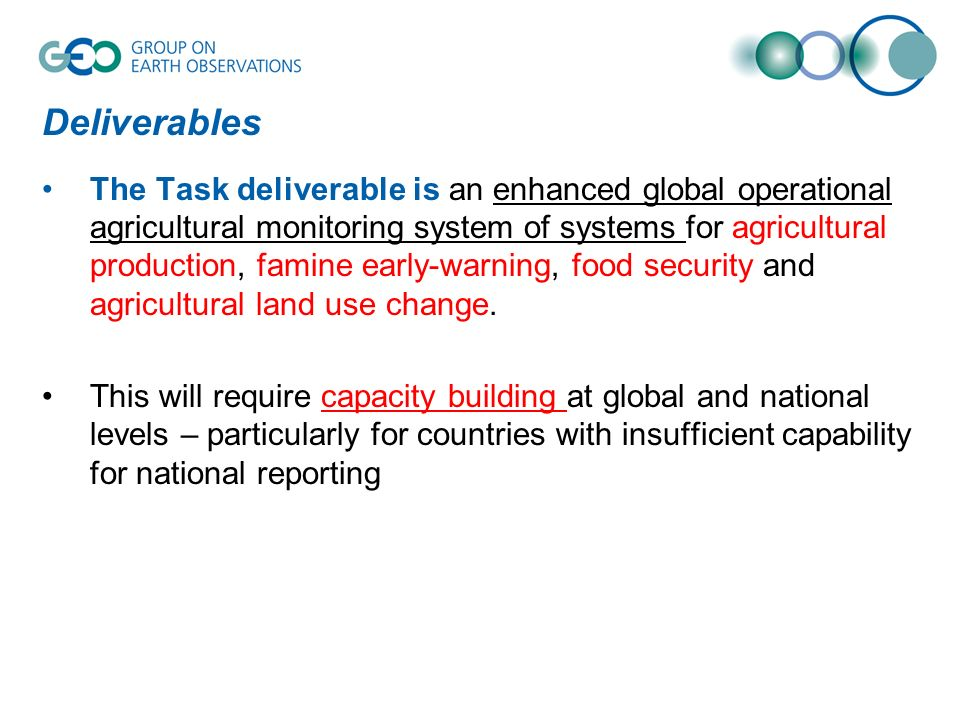 Deliverables The Task deliverable is an enhanced global operational agricultural monitoring system of systems for agricultural production, famine early-warning, food security and agricultural land use change.