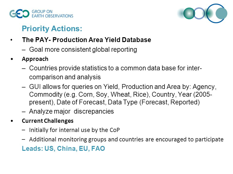 Priority Actions: The PAY- Production Area Yield Database –Goal more consistent global reporting Approach –Countries provide statistics to a common data base for inter- comparison and analysis –GUI allows for queries on Yield, Production and Area by: Agency, Commodity (e.g.
