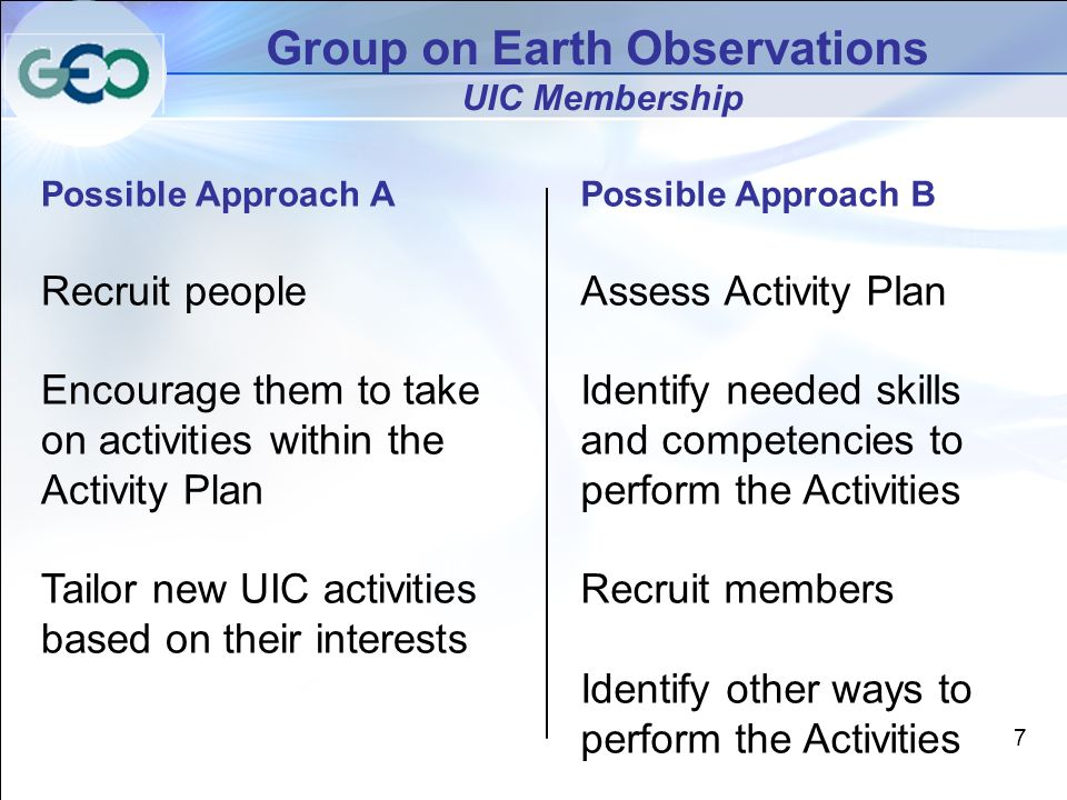 7 Group on Earth Observations UIC Membership Possible Approach A Recruit people Encourage them to take on activities within the Activity Plan Tailor new UIC activities based on their interests Possible Approach B Assess Activity Plan Identify needed skills and competencies to perform the Activities Recruit members Identify other ways to perform the Activities