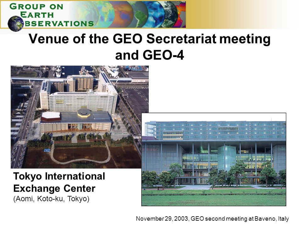November 29, 2003, GEO second meeting at Baveno, Italy Tokyo International Exchange Center (Aomi, Koto-ku, Tokyo) Venue of the GEO Secretariat meeting and GEO-4