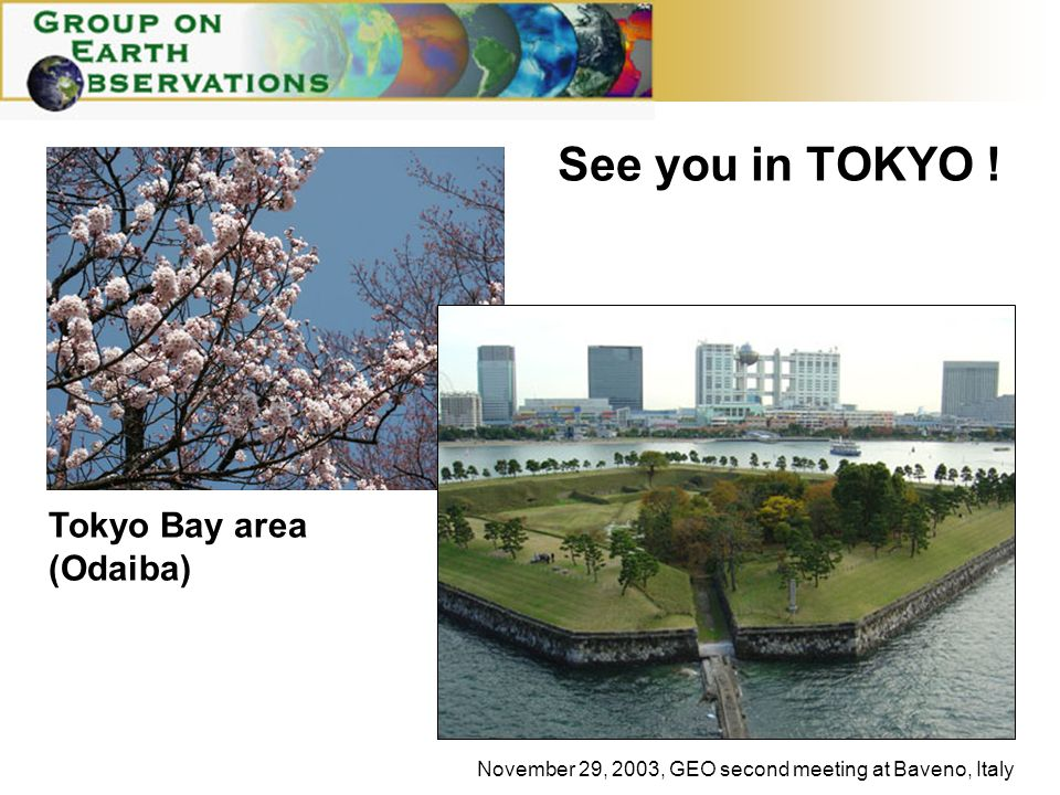 November 29, 2003, GEO second meeting at Baveno, Italy Tokyo Bay area (Odaiba) See you in TOKYO !