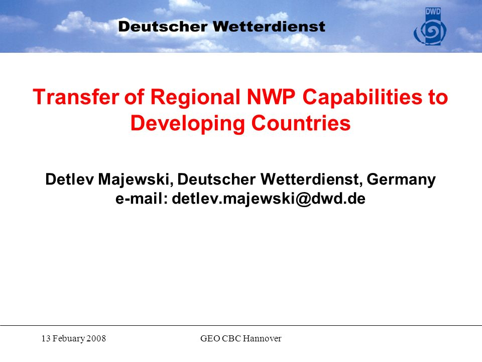 13 Febuary 2008GEO CBC Hannover Transfer of Regional NWP Capabilities to Developing Countries Detlev Majewski, Deutscher Wetterdienst, Germany e-mail: detlev.majewski@dwd.de