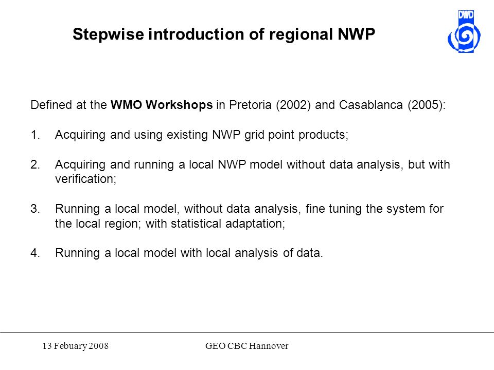 13 Febuary 2008GEO CBC Hannover Stepwise introduction of regional NWP Defined at the WMO Workshops in Pretoria (2002) and Casablanca (2005): 1.Acquiri