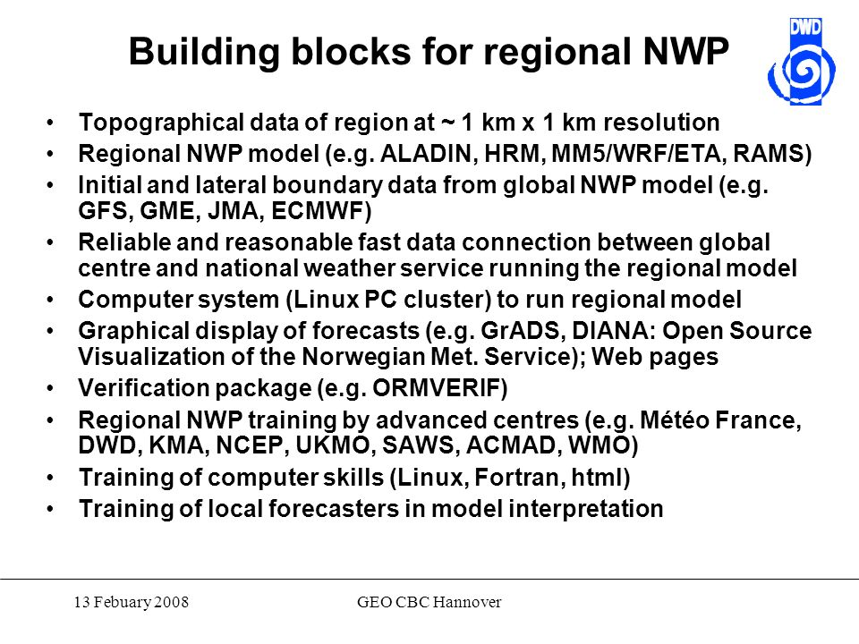13 Febuary 2008GEO CBC Hannover Building blocks for regional NWP Topographical data of region at ~ 1 km x 1 km resolution Regional NWP model (e.g. ALA