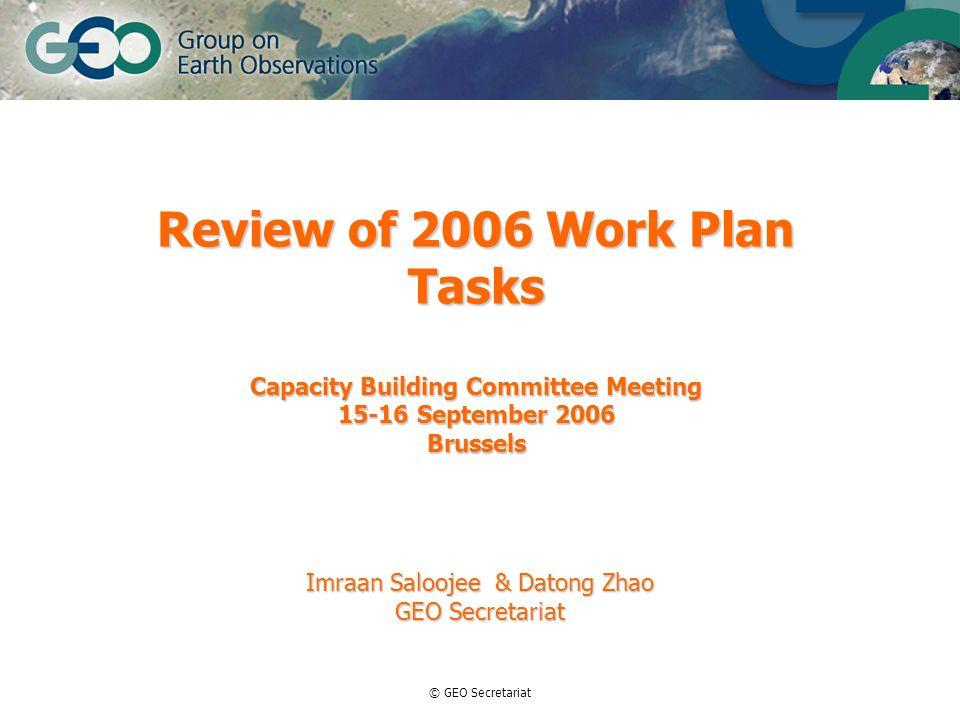 © GEO Secretariat Review of 2006 Work Plan Tasks Capacity Building Committee Meeting 15-16 September 2006 Brussels Imraan Saloojee & Datong Zhao GEO Secretariat