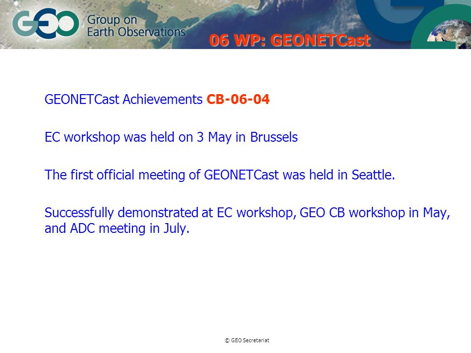 © GEO Secretariat GEONETCast Achievements CB-06-04 EC workshop was held on 3 May in Brussels The first official meeting of GEONETCast was held in Seattle.