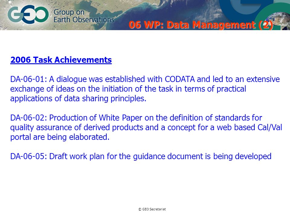 © GEO Secretariat 2006 Task Achievements DA-06-01: A dialogue was established with CODATA and led to an extensive exchange of ideas on the initiation of the task in terms of practical applications of data sharing principles.