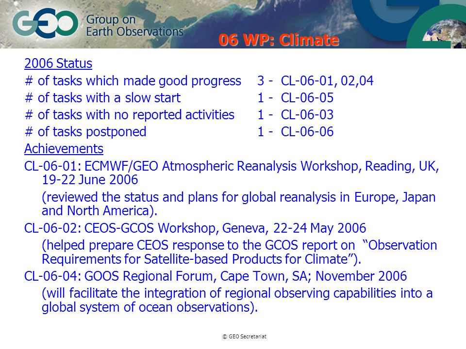© GEO Secretariat 2006 Status # of tasks which made good progress 3 - CL-06-01, 02,04 # of tasks with a slow start1 - CL-06-05 # of tasks with no repo