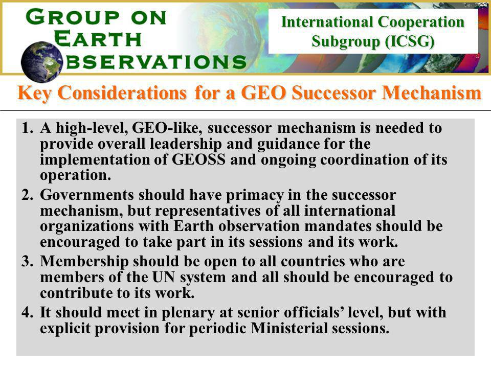 International Cooperation Subgroup (ICSG) International Cooperation Subgroup (ICSG) Key Considerations for a GEO Successor Mechanism 1.A high-level, GEO-like, successor mechanism is needed to provide overall leadership and guidance for the implementation of GEOSS and ongoing coordination of its operation.