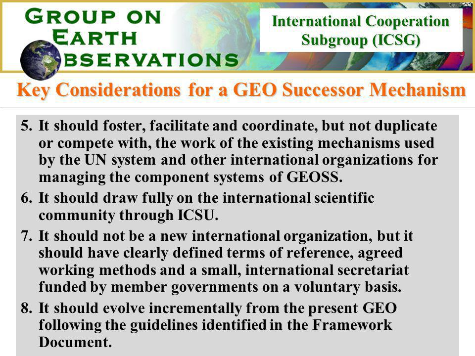 International Cooperation Subgroup (ICSG) International Cooperation Subgroup (ICSG) Key Considerations for a GEO Successor Mechanism 5.It should foster, facilitate and coordinate, but not duplicate or compete with, the work of the existing mechanisms used by the UN system and other international organizations for managing the component systems of GEOSS.