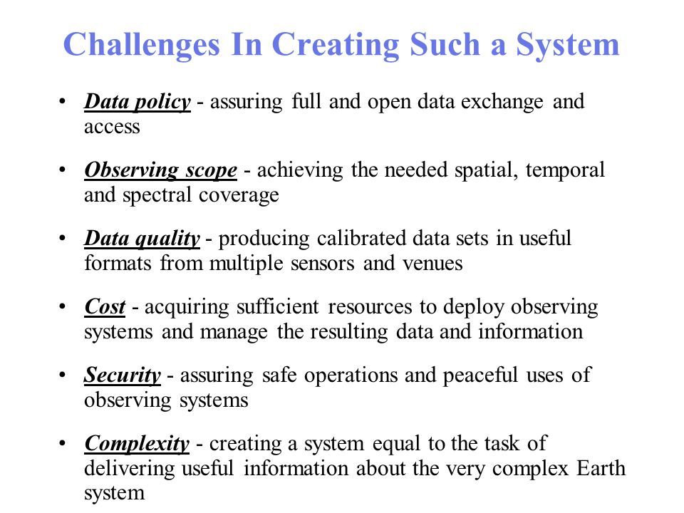 Challenges In Creating Such a System Data policy - assuring full and open data exchange and access Observing scope - achieving the needed spatial, temporal and spectral coverage Data quality - producing calibrated data sets in useful formats from multiple sensors and venues Cost - acquiring sufficient resources to deploy observing systems and manage the resulting data and information Security - assuring safe operations and peaceful uses of observing systems Complexity - creating a system equal to the task of delivering useful information about the very complex Earth system