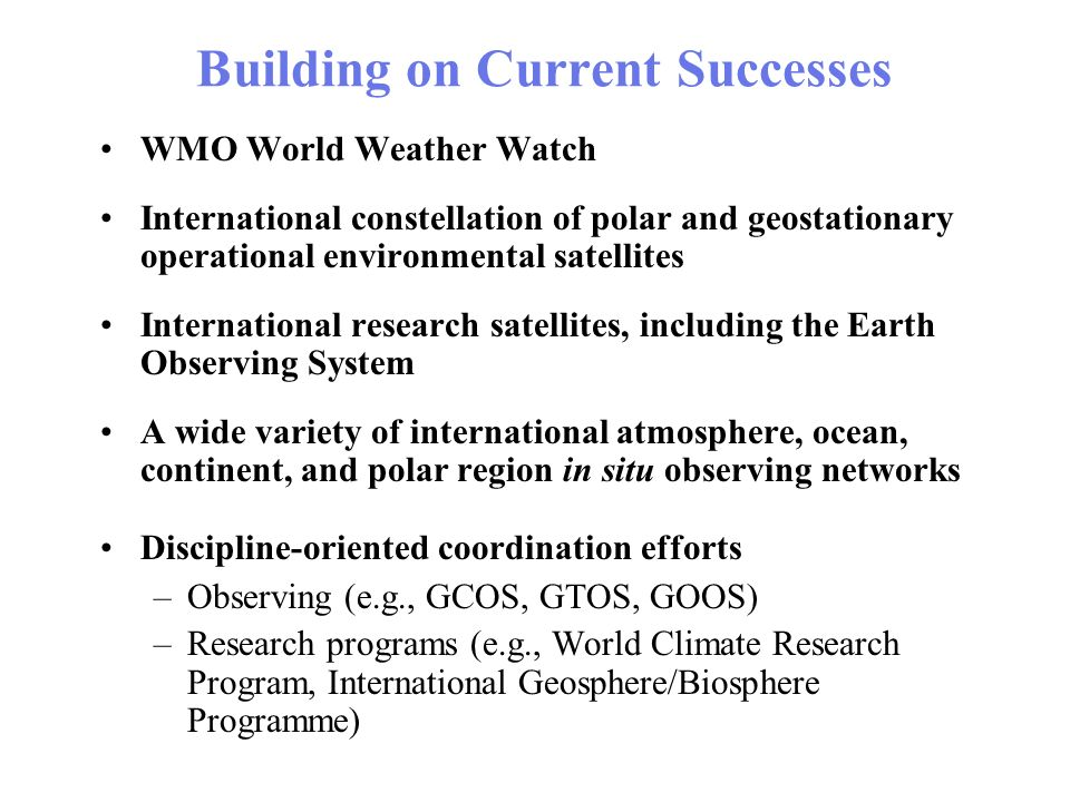 Building on Current Successes WMO World Weather Watch International constellation of polar and geostationary operational environmental satellites International research satellites, including the Earth Observing System A wide variety of international atmosphere, ocean, continent, and polar region in situ observing networks Discipline-oriented coordination efforts –Observing (e.g., GCOS, GTOS, GOOS) –Research programs (e.g., World Climate Research Program, International Geosphere/Biosphere Programme)