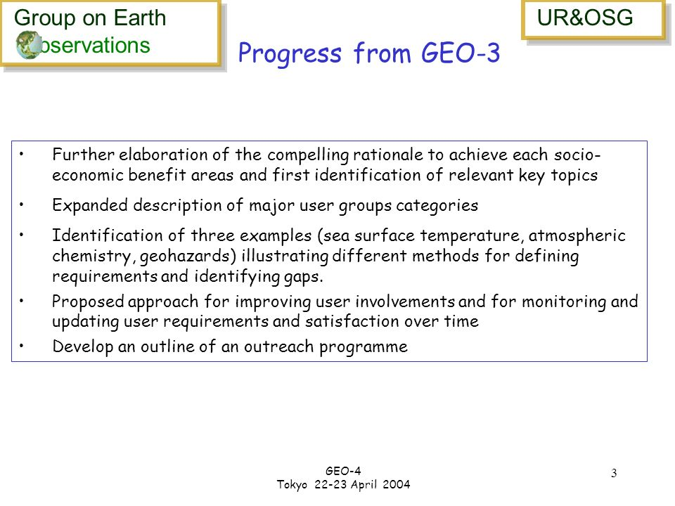 Group on Earth bservations Group on Earth bservations UR&OSG GEO-4 Tokyo 22-23 April 2004 3 Further elaboration of the compelling rationale to achieve each socio- economic benefit areas and first identification of relevant key topics Expanded description of major user groups categories Identification of three examples (sea surface temperature, atmospheric chemistry, geohazards) illustrating different methods for defining requirements and identifying gaps.