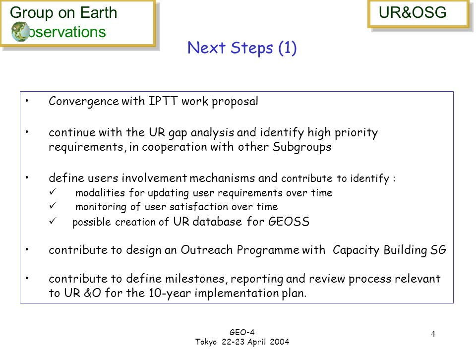 Group on Earth bservations Group on Earth bservations UR&OSG GEO-4 Tokyo 22-23 April 2004 4 Convergence with IPTT work proposal continue with the UR gap analysis and identify high priority requirements, in cooperation with other Subgroups define users involvement mechanisms and contribute to identify : modalities for updating user requirements over time monitoring of user satisfaction over time possible creation of UR database for GEOSS contribute to design an Outreach Programme with Capacity Building SG contribute to define milestones, reporting and review process relevant to UR &O for the 10-year implementation plan.