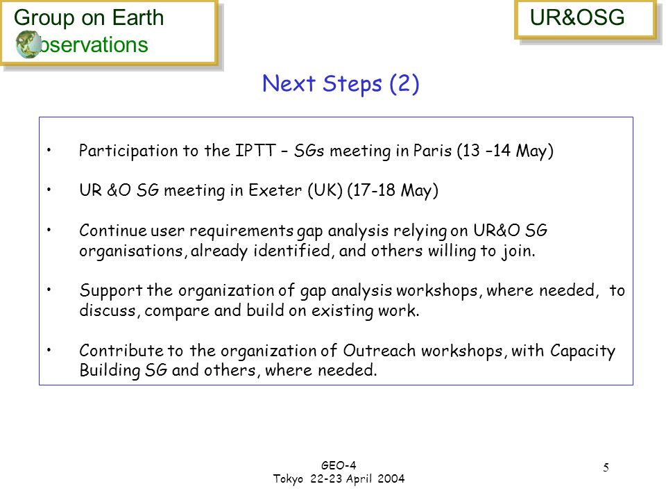 Group on Earth bservations Group on Earth bservations UR&OSG GEO-4 Tokyo 22-23 April 2004 5 Participation to the IPTT – SGs meeting in Paris (13 –14 May) UR &O SG meeting in Exeter (UK) (17-18 May) Continue user requirements gap analysis relying on UR&O SG organisations, already identified, and others willing to join.