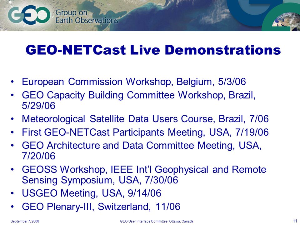 September 7, 2006GEO User Interface Committee, Ottawa, Canada 11 GEO-NETCast Live Demonstrations European Commission Workshop, Belgium, 5/3/06 GEO Cap