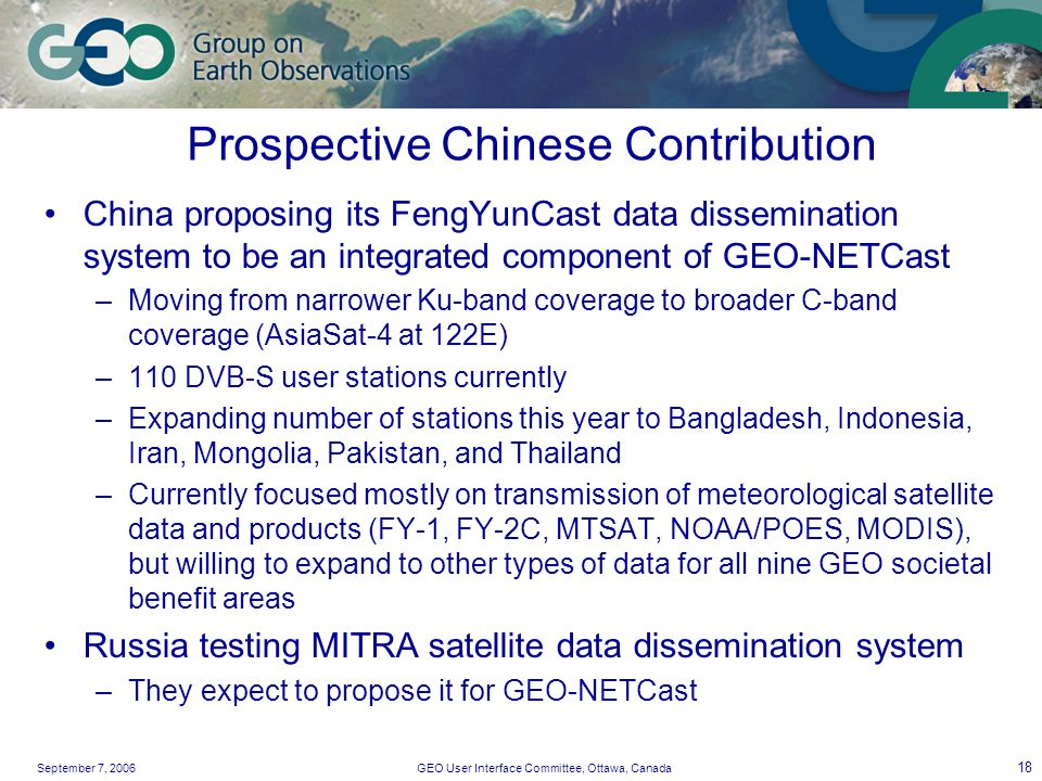 September 7, 2006GEO User Interface Committee, Ottawa, Canada 18 Prospective Chinese Contribution China proposing its FengYunCast data dissemination system to be an integrated component of GEO-NETCast –Moving from narrower Ku-band coverage to broader C-band coverage (AsiaSat-4 at 122E) –110 DVB-S user stations currently –Expanding number of stations this year to Bangladesh, Indonesia, Iran, Mongolia, Pakistan, and Thailand –Currently focused mostly on transmission of meteorological satellite data and products (FY-1, FY-2C, MTSAT, NOAA/POES, MODIS), but willing to expand to other types of data for all nine GEO societal benefit areas Russia testing MITRA satellite data dissemination system –They expect to propose it for GEO-NETCast