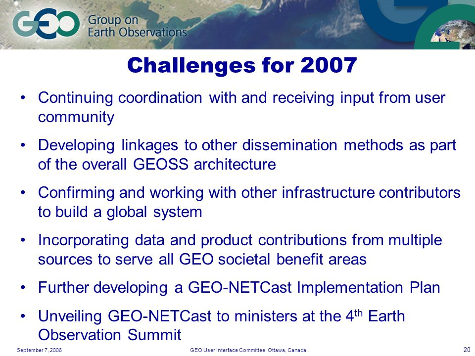 September 7, 2006GEO User Interface Committee, Ottawa, Canada 20 Challenges for 2007 Continuing coordination with and receiving input from user community Developing linkages to other dissemination methods as part of the overall GEOSS architecture Confirming and working with other infrastructure contributors to build a global system Incorporating data and product contributions from multiple sources to serve all GEO societal benefit areas Further developing a GEO-NETCast Implementation Plan Unveiling GEO-NETCast to ministers at the 4 th Earth Observation Summit