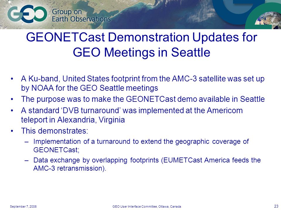 September 7, 2006GEO User Interface Committee, Ottawa, Canada 23 GEONETCast Demonstration Updates for GEO Meetings in Seattle A Ku-band, United States footprint from the AMC-3 satellite was set up by NOAA for the GEO Seattle meetings The purpose was to make the GEONETCast demo available in Seattle A standard DVB turnaround was implemented at the Americom teleport in Alexandria, Virginia This demonstrates: –Implementation of a turnaround to extend the geographic coverage of GEONETCast; –Data exchange by overlapping footprints (EUMETCast America feeds the AMC-3 retransmission).