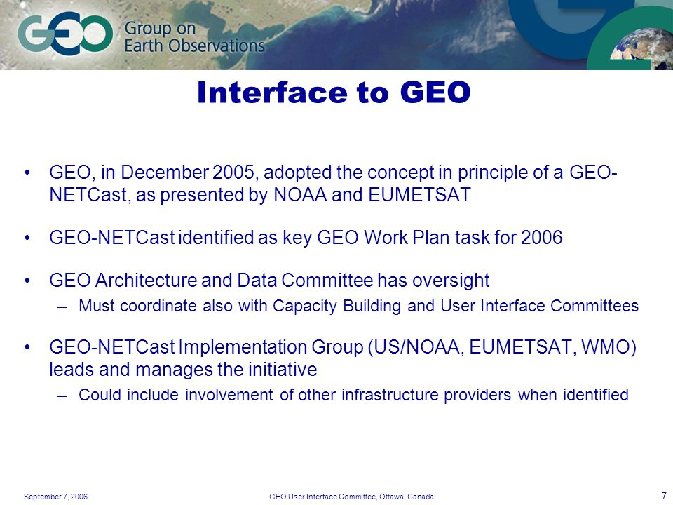 September 7, 2006GEO User Interface Committee, Ottawa, Canada 7 Interface to GEO GEO, in December 2005, adopted the concept in principle of a GEO- NETCast, as presented by NOAA and EUMETSAT GEO-NETCast identified as key GEO Work Plan task for 2006 GEO Architecture and Data Committee has oversight –Must coordinate also with Capacity Building and User Interface Committees GEO-NETCast Implementation Group (US/NOAA, EUMETSAT, WMO) leads and manages the initiative –Could include involvement of other infrastructure providers when identified