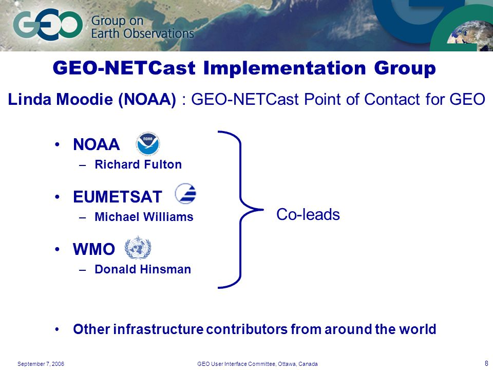 September 7, 2006GEO User Interface Committee, Ottawa, Canada 8 GEO-NETCast Implementation Group NOAA –Richard Fulton EUMETSAT –Michael Williams WMO –