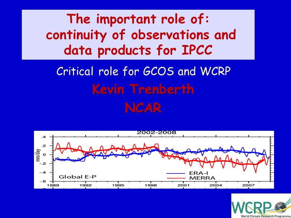 1 The important role of: continuity of observations and data products for IPCC Critical role for GCOS and WCRP Kevin Trenberth NCAR Kevin Trenberth NCAR