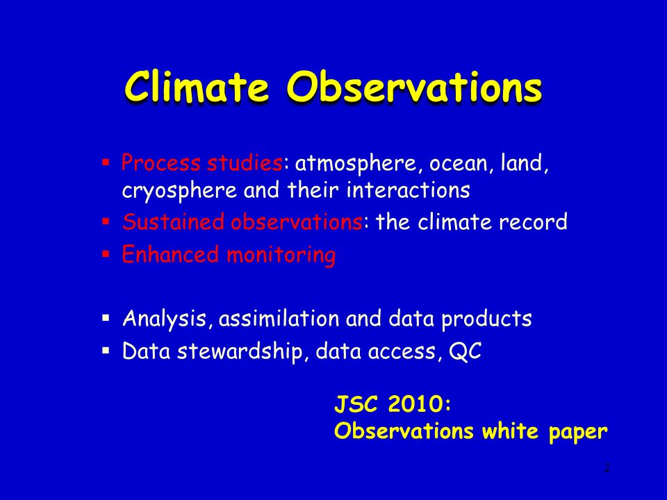 2 Climate Observations Process studies: atmosphere, ocean, land, cryosphere and their interactions Sustained observations: the climate record Enhanced monitoring Analysis, assimilation and data products Data stewardship, data access, QC JSC 2010: Observations white paper