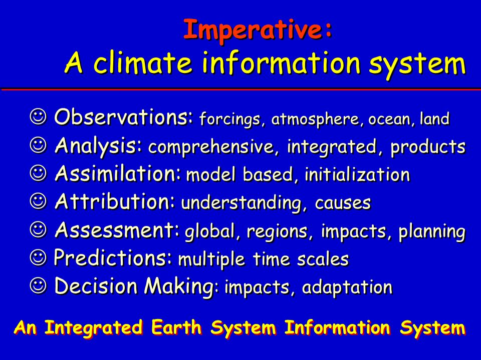 Imperative: A climate information system Observations: forcings, atmosphere, ocean, land Analysis: comprehensive, integrated, products Assimilation: model based, initialization Attribution: understanding, causes Assessment: global, regions, impacts, planning Predictions: multiple time scales Decision Making : impacts, adaptation Observations: forcings, atmosphere, ocean, land Analysis: comprehensive, integrated, products Assimilation: model based, initialization Attribution: understanding, causes Assessment: global, regions, impacts, planning Predictions: multiple time scales Decision Making : impacts, adaptation An Integrated Earth System Information System