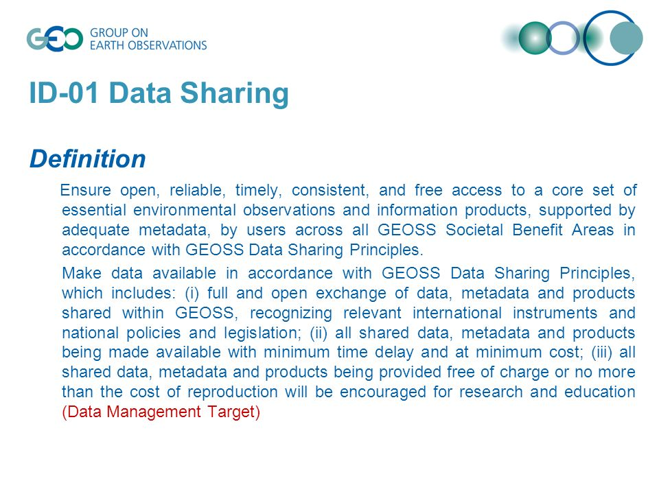 ID-01 Data Sharing Definition Ensure open, reliable, timely, consistent, and free access to a core set of essential environmental observations and information products, supported by adequate metadata, by users across all GEOSS Societal Benefit Areas in accordance with GEOSS Data Sharing Principles.