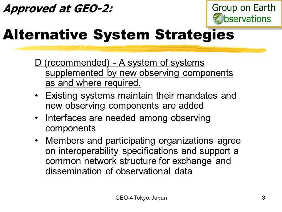 Group on Earth bservations Group on Earth bservations GEO-4 Tokyo. Japan3 Alternative System Strategies D (recommended) - A system of systems suppleme