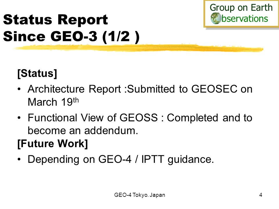 Group on Earth bservations Group on Earth bservations GEO-4 Tokyo. Japan4 Status Report Since GEO-3 (1/2 ) [Status] Architecture Report :Submitted to