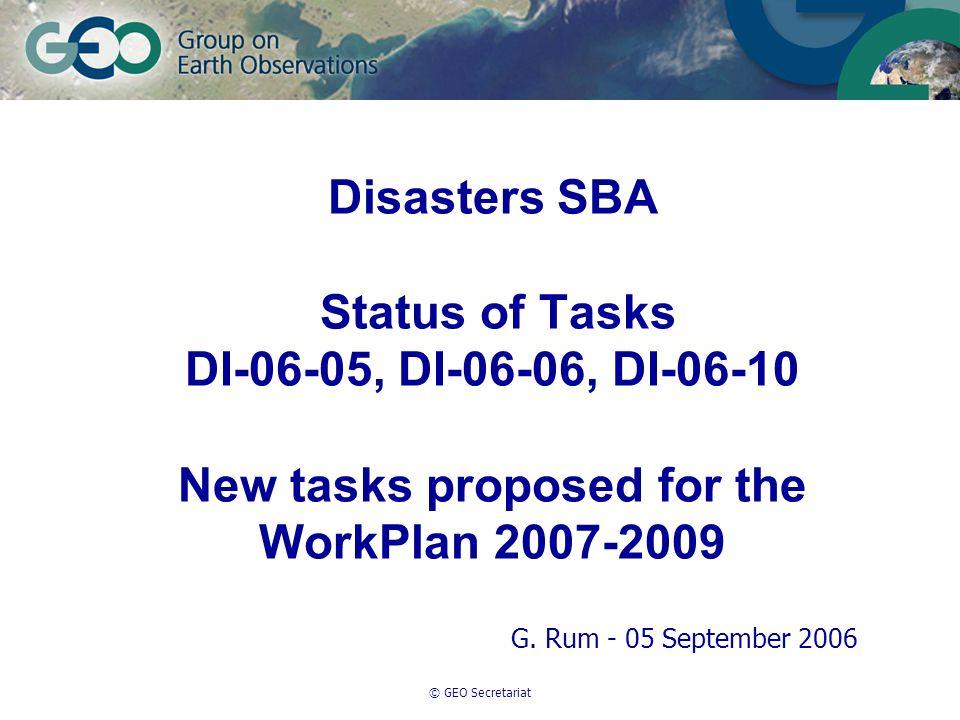 © GEO Secretariat Disasters SBA Status of Tasks DI-06-05, DI-06-06, DI-06-10 New tasks proposed for the WorkPlan 2007-2009 G.