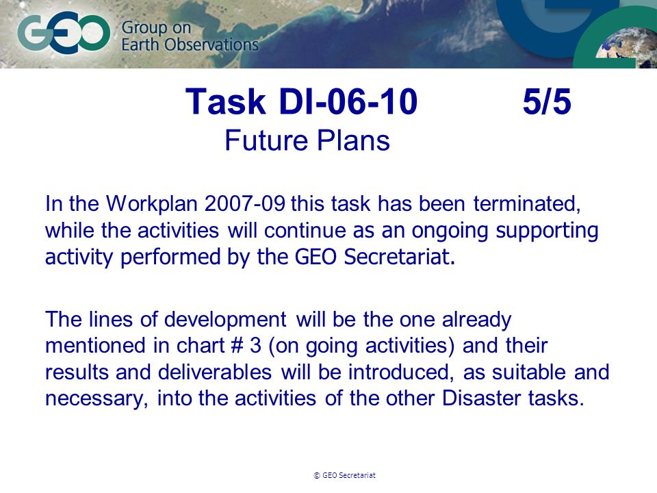 © GEO Secretariat Task DI-06-10 5/5 Future Plans In the Workplan 2007-09 this task has been terminated, while the activities will continue as an ongoing supporting activity performed by the GEO Secretariat.