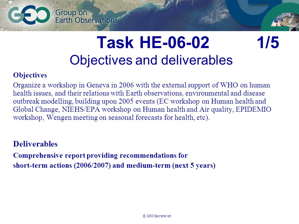 © GEO Secretariat Task HE-06-02 1/5 Objectives and deliverables Objectives Organize a workshop in Geneva in 2006 with the external support of WHO on human health issues, and their relations with Earth observations, environmental and disease outbreak modelling, building upon 2005 events (EC workshop on Human health and Global Change, NIEHS/EPA workshop on Human health and Air quality, EPIDEMIO workshop, Wengen meeting on seasonal forecasts for health, etc).