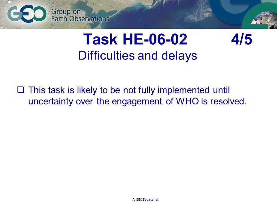 © GEO Secretariat Task HE-06-02 4/5 Difficulties and delays This task is likely to be not fully implemented until uncertainty over the engagement of WHO is resolved.