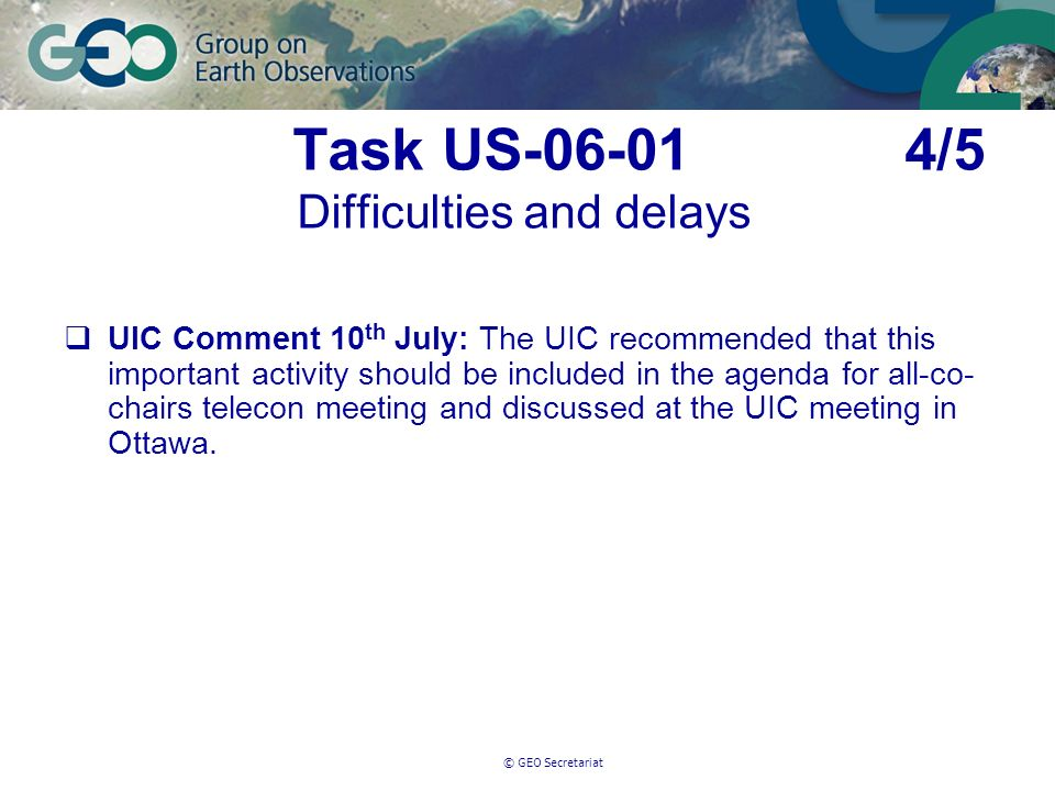 © GEO Secretariat Task US-06-01 4/5 Difficulties and delays UIC Comment 10 th July: The UIC recommended that this important activity should be included in the agenda for all-co- chairs telecon meeting and discussed at the UIC meeting in Ottawa.