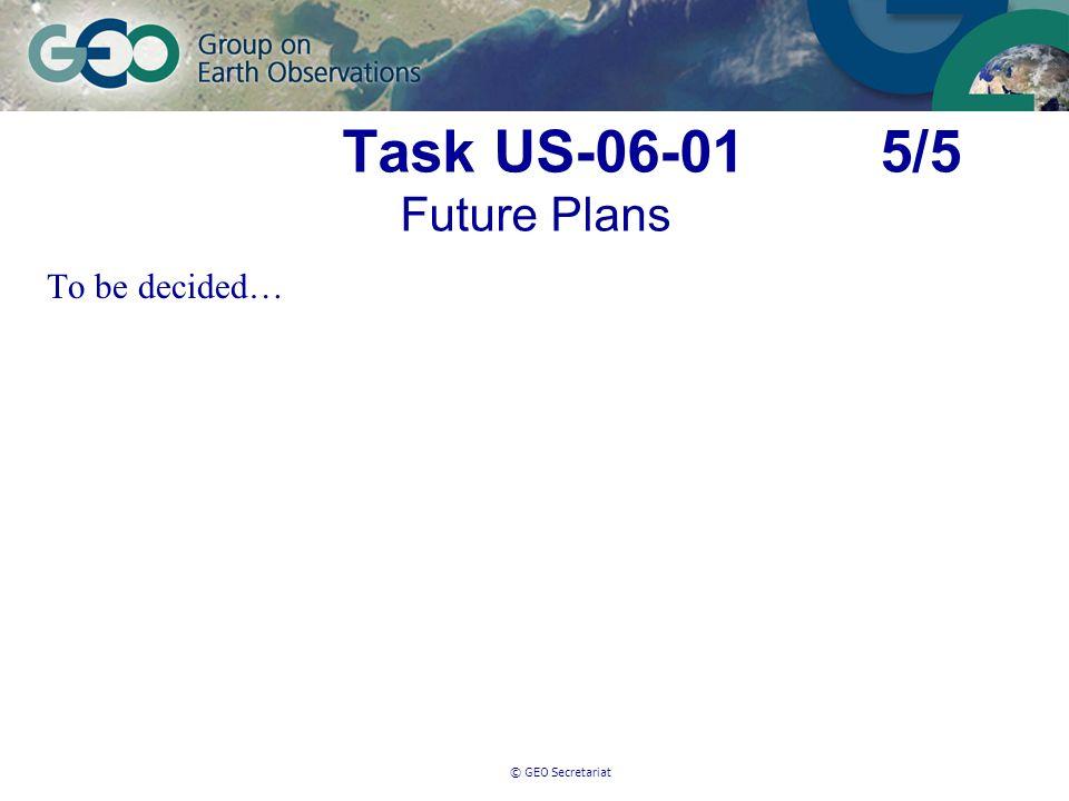 © GEO Secretariat Task US-06-01 5/5 Future Plans To be decided…