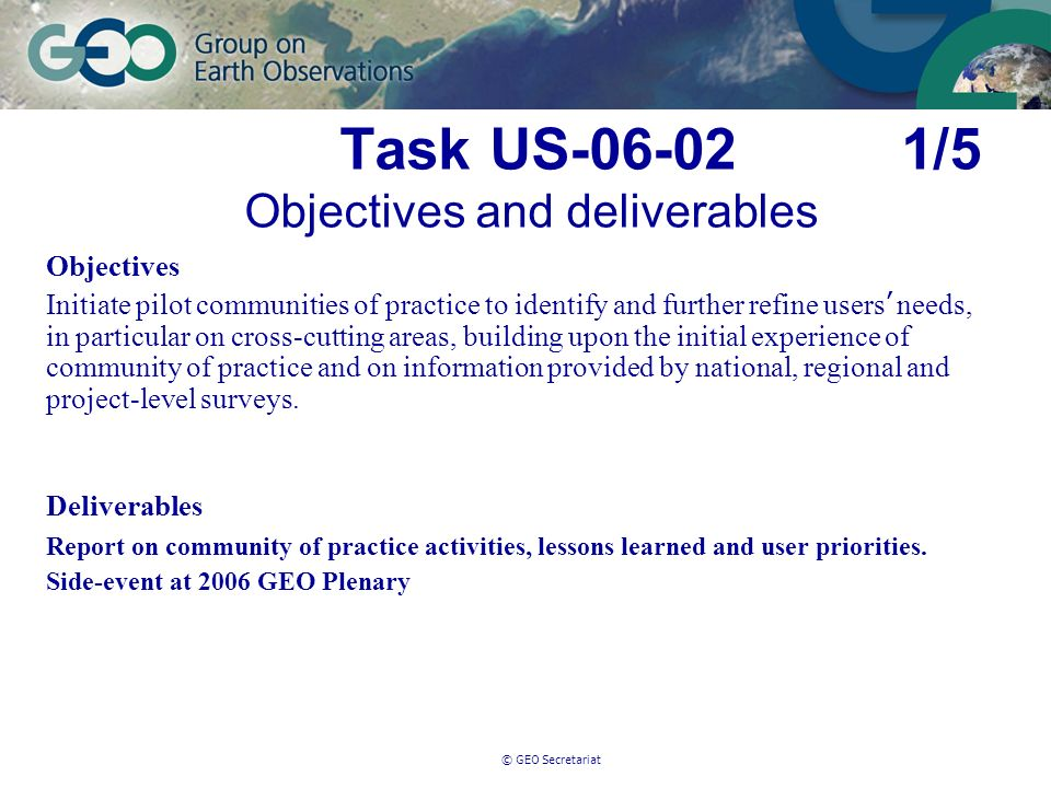 © GEO Secretariat Task US-06-02 1/5 Objectives and deliverables Objectives Initiate pilot communities of practice to identify and further refine users needs, in particular on cross-cutting areas, building upon the initial experience of community of practice and on information provided by national, regional and project-level surveys.
