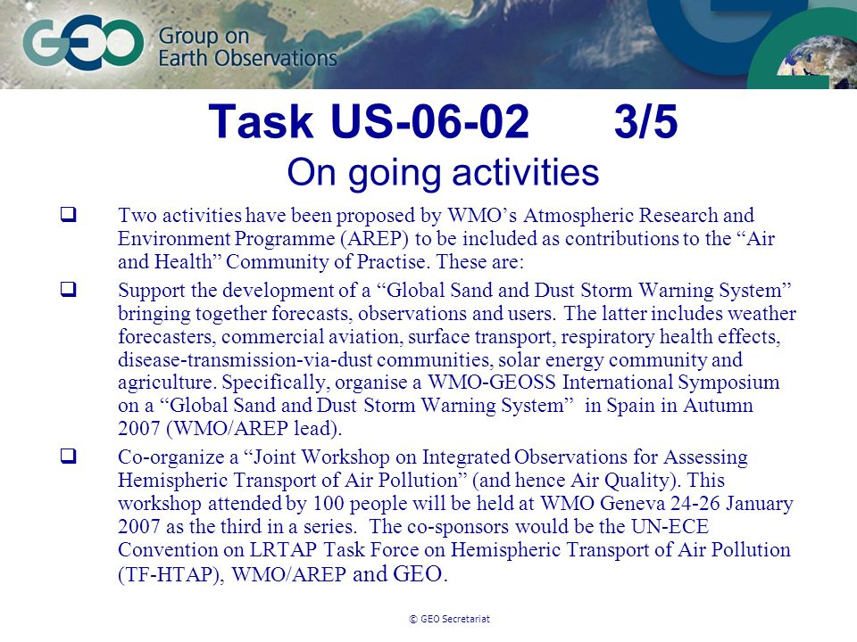 © GEO Secretariat Task US-06-02 3/5 On going activities Two activities have been proposed by WMOs Atmospheric Research and Environment Programme (AREP) to be included as contributions to the Air and Health Community of Practise.