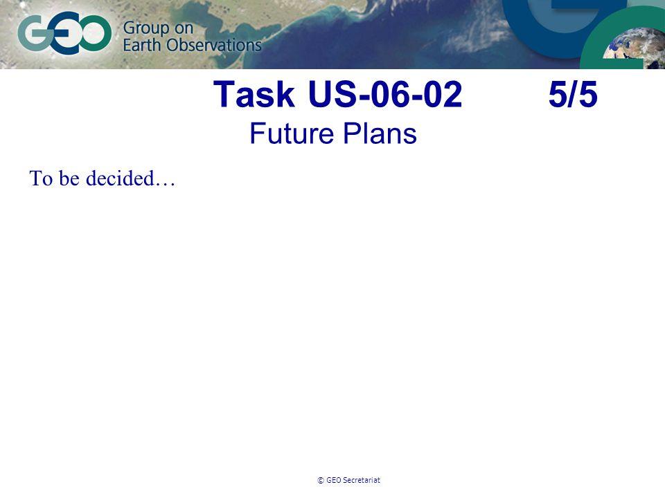 © GEO Secretariat Task US-06-02 5/5 Future Plans To be decided…