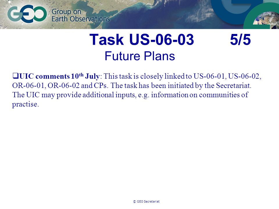 © GEO Secretariat Task US-06-03 5/5 Future Plans UIC comments 10 th July: This task is closely linked to US-06-01, US-06-02, OR-06-01, OR-06-02 and CPs.