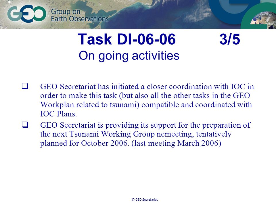 © GEO Secretariat Task DI-06-06 3/5 On going activities GEO Secretariat has initiated a closer coordination with IOC in order to make this task (but also all the other tasks in the GEO Workplan related to tsunami) compatible and coordinated with IOC Plans.
