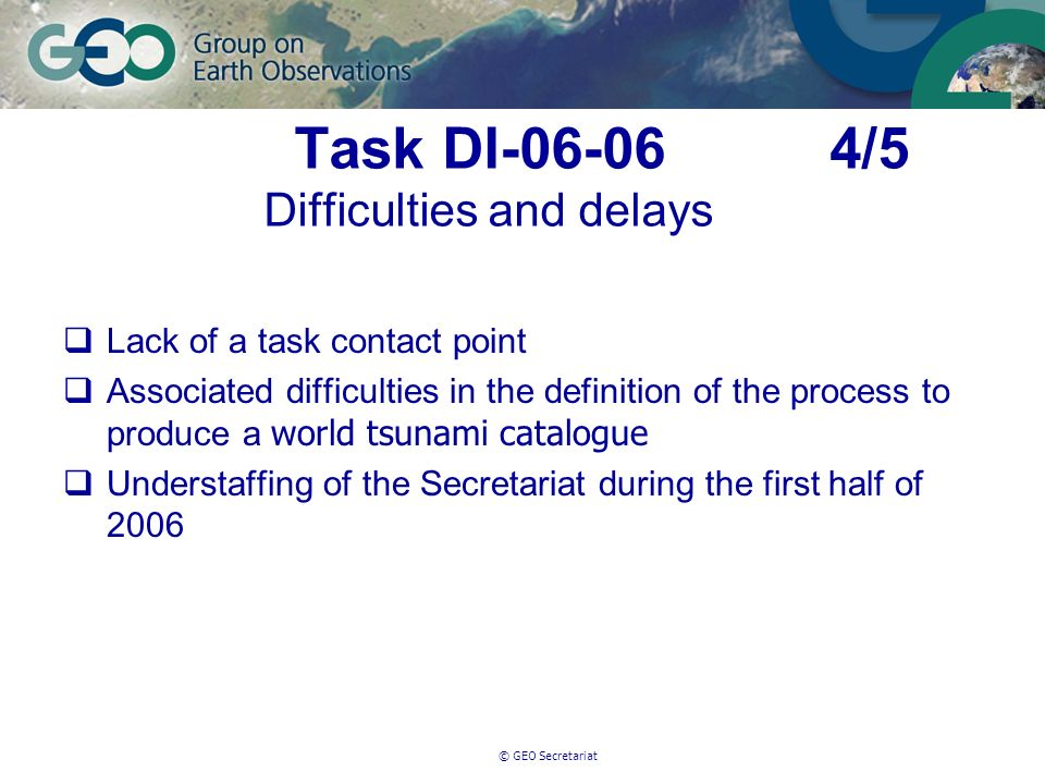 © GEO Secretariat Task DI-06-06 4/5 Difficulties and delays Lack of a task contact point Associated difficulties in the definition of the process to produce a world tsunami catalogue Understaffing of the Secretariat during the first half of 2006